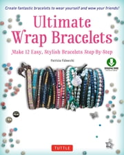 Ultimate Wrap Bracelets - Make 12 Easy, Stylish Bracelets Step-by-Step (Downloadable Material Included) ebook by Patrizia  Valsecchi