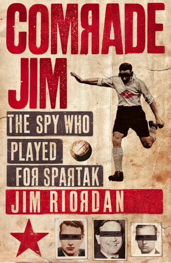 Comrade Jim: The Spy Who Played for Spartak eBook by Jim Riordan