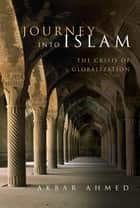 Journey into Islam - The Crisis of Globalization ebook by Akbar Ahmed