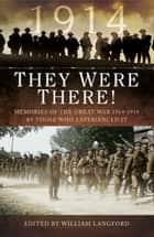 They Were There in 1914 - Memories of the Great War 1914-1918 by those who experienced it ebook by William Langford