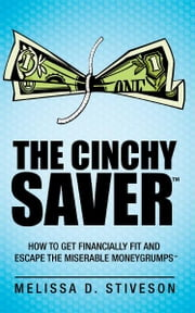THE CINCHY SAVER™: - How to Get Financially Fit and Escape the Miserable Moneygrumps™ ebook by Melissa D. Stiveson