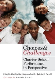 Choices and Challenges - Charter School Performance in Perspective ebook by Priscilla Wohlstetter,Joanna Smith,Caitlin C. Farrell,Michael W. Kirst