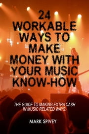 24 Workable Ways To Make Money With Your Music Know-How. ebook by Mark Spivey