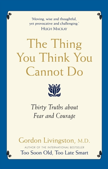 The Thing You Think You Cannot Do - Thirty true things about fear and courage ebook by Gordon Livingston MD