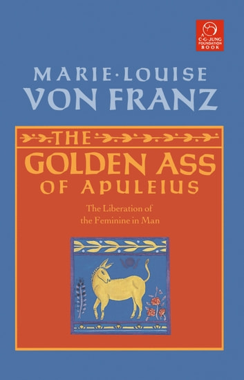 The Golden Ass of Apuleius - The Liberation of the Feminine in Man ebook by Marie-Louise von Franz