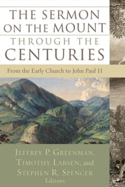 The Sermon on the Mount through the Centuries - From the Early Church to John Paul II ebook by Jeffrey P. Greenman,Timothy Larsen,Stephen R. Spencer