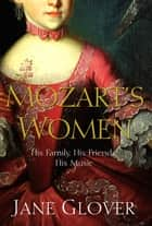 Mozart's Women - His Family, His Friends, His Music ebook by Jane Glover