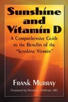 "Sunshine and Vitamin D - A Comprehensive Guide to the Benefits of the ""Sunshine Vitamin"" ebook by Frank Murray, Ronald L Hoffman, M.D."