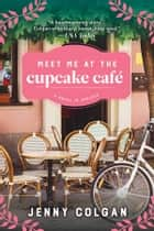 Meet Me at the Cupcake Cafe - A Novel in Recipes ebook by Jenny Colgan
