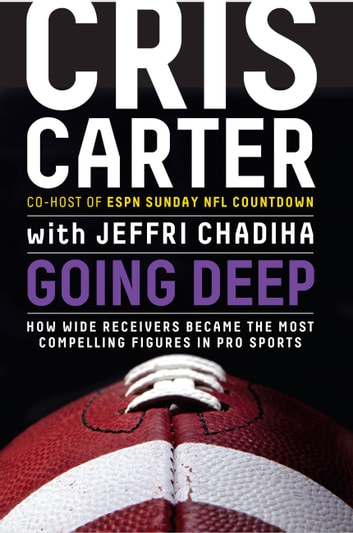 Going Deep - How Wide Receivers Became the Most Compelling Figures in Pro Sports ebook by Cris Carter
