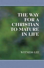 The Way for a Christian to Mature in Life ebook by Witness Lee