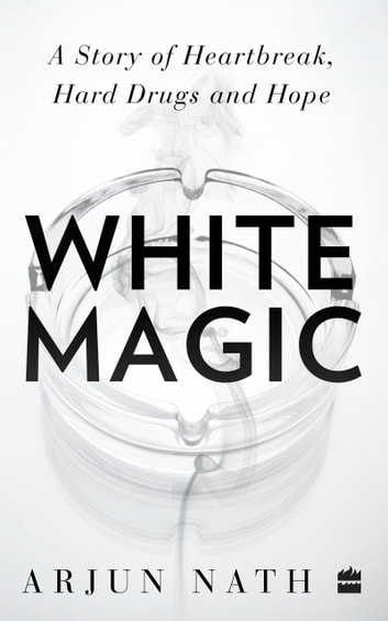 White Magic: A Story of Heartbreak, Hard Drugs and Hope ebook by Arjun Nath