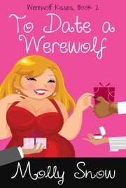 To Date a Werewolf (Werewolf Kisses, Book 2) ebook by Molly Snow