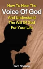 How To Hear The Voice Of God And Understand The Will Of God For Your Life ebook by Tom Norman