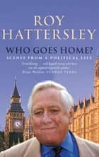 Who Goes Home? - Scenes from a Political Life eBook by Roy Hattersley
