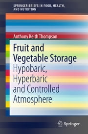 Fruit and Vegetable Storage - Hypobaric, Hyperbaric and Controlled Atmosphere ebook by Anthony Keith Thompson