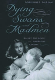 Dying Swans and Madmen: Ballet, the Body, and Narrative Cinema ebook by McLean, Adrienne L.