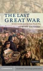 The Last Great War - British Society and the First World War ebook by Adrian Gregory