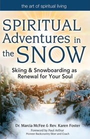 Spiritual Adventures in the Snow - Skiing & Snowboarding as Renewal for Your Soul ebook by Dr. Marcia McFee,Rev. Karen Foster,Paul Arthur