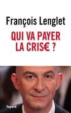 Qui va payer la crise ? ebook by François Lenglet