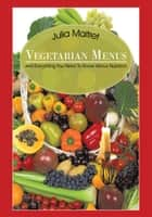 Vegetarian Menus - And Everything You Need to Know About Nutrition ebook by Julia Maitret