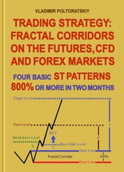 Trading Strategy: Fractal Corridors on the Futures, CFD and Forex Markets, Four Basic ST Patterns, 800% or More in Two Month ebook by Vladimir Poltoratskiy