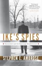 Ike's Spies - Eisenhower and the Espionage Establishment ebook by Stephen E. Ambrose