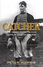 Catcher - How the Man Behind the Plate Became an American Folk Hero ebook by Peter Morris