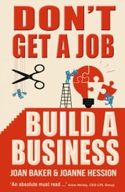 Don't Get a Job, Build a Business ebook by Joan Baker  & Joanne Hession