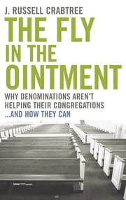 The Fly in the Ointment - Why Denominations Aren't Helping Their Congregations…and How They Can ebook by J. Russell Crabtree