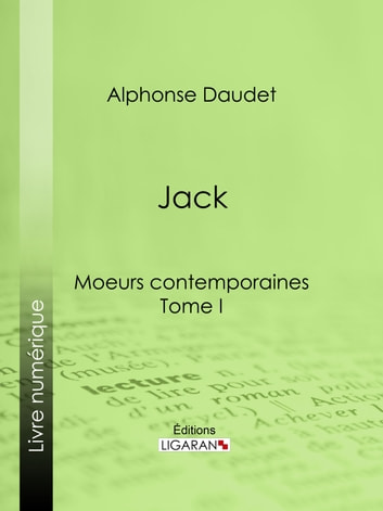Jack - Moeurs contemporaines - Tome I ebook by Alphonse Daudet,Ligaran