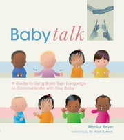 Baby Talk - A Guide to Using Basic Sign Language to Communicate with Your Baby ebook by Monica Beyer