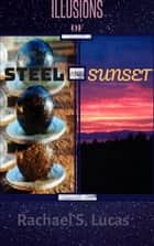 Illusions Of Steel And Sunset - Sci-fi and fantasy short stories, #1 ebook by Rachael S Lucas