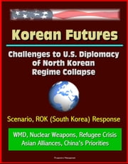 Korean Futures: Challenges to U.S. Diplomacy of North Korean Regime Collapse - Scenario, ROK (South Korea) Response, WMD, Nuclear Weapons, Refugee Crisis, Asian Alliances, China's Priorities ebook by Progressive Management