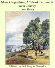Maria Chapdelaine; A Tale of the Lake St. John Country ebook by Louis Hemon
