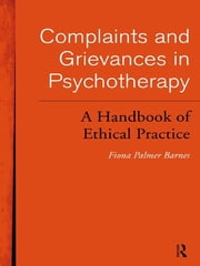 Complaints and Grievances in Psychotherapy - A Handbook of Ethical Practice ebook by Fiona Palmer Barnes,Fiona Palmer Barnes