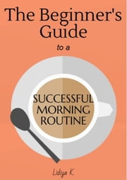 The Beginner's Guide to a Successful Morning Routine ebook by Lidiya K