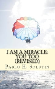 I Am A Miracle: You Too (Revised) ebook by Pablo H. Solutin