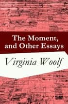 The Moment, and Other Essays ebook by Virginia Woolf
