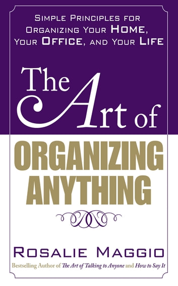 The Art of Organizing Anything: Simple Principles for Organizing Your Home, Your Office, and Your Life - Simple Principles for Organizing Your Home, Your Office, and Your Life ebook by Rosalie Maggio