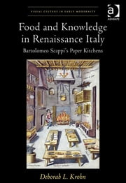Food and Knowledge in Renaissance Italy - Bartolomeo Scappi's Paper Kitchens ebook by Professor Deborah L Krohn,Dr Allison Levy