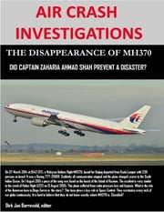 Air Crash Investigations - The Disappearance of MH370 - Did Captain Zaharie Ahmad Shah Prevent a Disaster? ebook by Dirk Barreveld