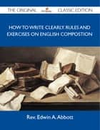 How to Write Clearly. Rules and Exercises on English Compostion - The Original Classic Edition ebook by Abbott Rev