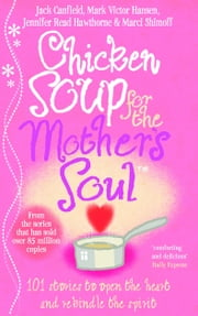 Chicken Soup For The Mother's Soul - 101 Stories to Open the Hearts and Rekindle the Spirits of Mothers ebook by Jack Canfield,Jennifer Read Hawthorne,Marci Shimoff,Mark Victor Hansen