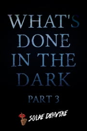 What's Done in the Dark: Part 3 - What's Done in the Dark Series, #3 ebook by Solae Dehvine