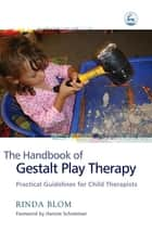 The Handbook of Gestalt Play Therapy - Practical Guidelines for Child Therapists ebook by Rinda Blom