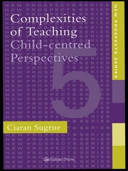 Complexities of Teaching - Child-Centred Perspectives ebook by Ciaran Sugrue