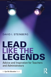 Lead Like the Legends - Advice and Inspiration for Teachers and Administrators ebook by David I. Steinberg