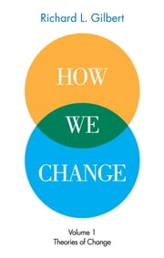 How We Change Volume 1: Theories of Change ebook by Richard L. Gilbert