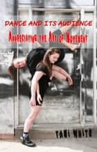 Dance and Its Audience: Appreciating the Art of Movement ebook by Tami White
